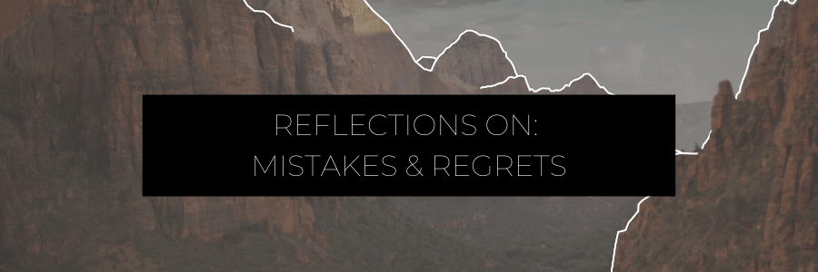 Reflections on: Mistakes & Regrets
