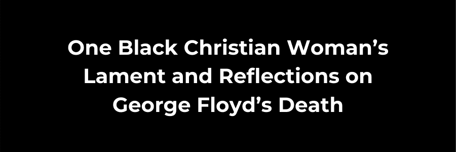 One Black Christian Woman's Lament and Reflections on George Floyd's Death